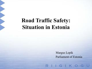 Road Traffic Safety:  Situation in Estonia Margus Lepik 					Parliament of Estonia