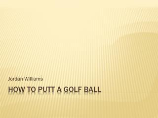 How to Putt a Golf Ball
