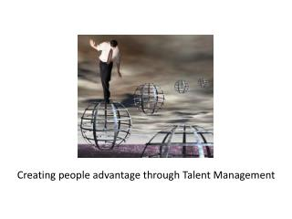Creating people advantage through Talent Management