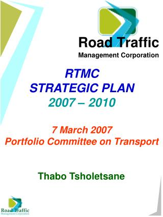 RTMC STRATEGIC PLAN 2007 – 2010 7 March 2007 Portfolio Committee on Transport Thabo Tsholetsane