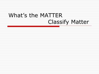What's the  MATTER  				Classify Matter