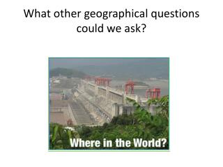 What other geographical questions could we ask?