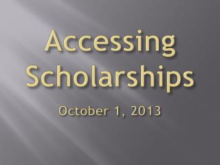 Accessing Scholarships October 1, 2013