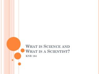 What is Science and  What is a Scientist?