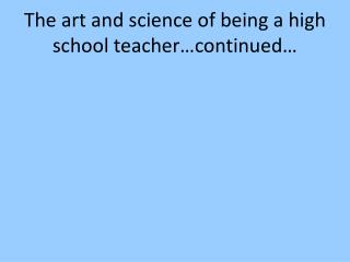 The art and science of being a high school teacher…continued…