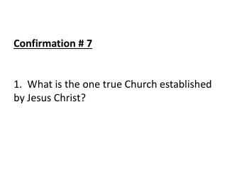 Confirmation # 7 1.  What is the one true Church established by Jesus Christ?