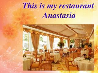 This is my  restaurant Anastasia