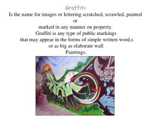 Graffiti: Is  the name for images or lettering scratched, scrawled, painted  or