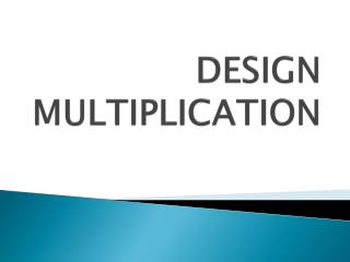 DESIGN MULTIPLICATION
