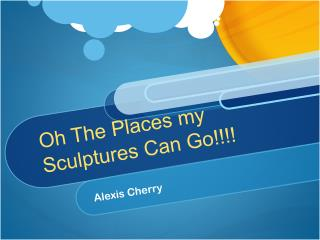 Oh The Places my Sculptures Can Go!!!!