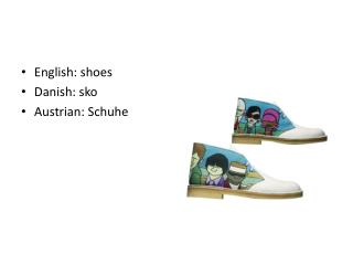 English: shoes  Danish:  sko Austrian:  Schuhe