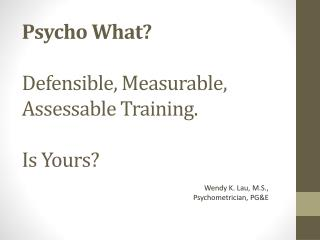 Psycho What?  Defensible, Measurable, Assessable Training.  Is Yours?