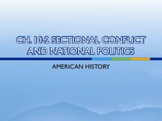 CH. 10-2 SECTIONAL CONFLICT AND NATIONAL POLITICS