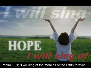 "Psalm 89:1; ""I will sing of the mercies of the  Lord  forever…"""