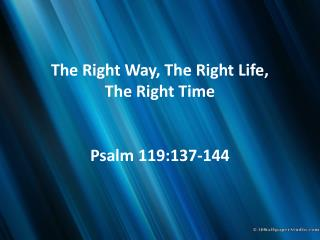 The Right Way, The Right Life,  The  Right Time Psalm 119:137-144