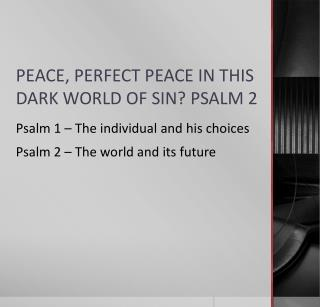 PEACE, PERFECT PEACE IN THIS DARK WORLD OF SIN? PSALM 2