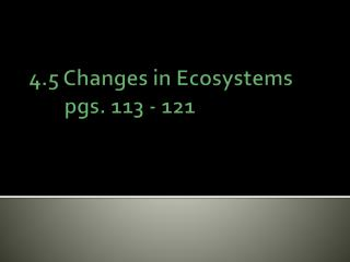4.5 Changes in Ecosystems 	pgs. 113 - 121