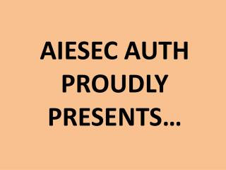 AIESEC AUTH  PROUDLY  PRESENTS…