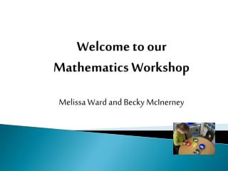 Welcome to our Mathematics Workshop Melissa Ward and Becky McInerney