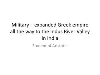Military – expanded Greek empire all the way to the Indus River Valley in India
