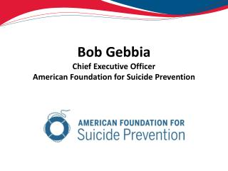 Bob Gebbia Chief Executive Officer American Foundation for Suicide Prevention