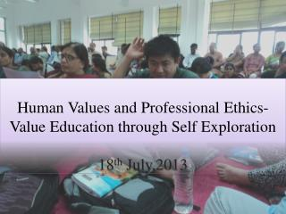 Human Values and Professional Ethics- Value Education through Self Exploration 18 th  July,2013