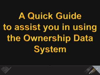 A Quick Guide  to assist you in using  the Ownership Data System