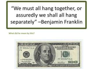 """We must all hang together, or assuredly we shall all hang separately"" –Benjamin Franklin"