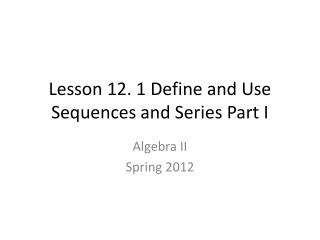 Lesson 12. 1 Define and Use Sequences and Series Part I