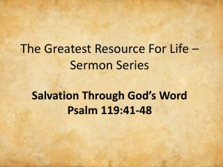 The Greatest Resource For Life –  Sermon Series Salvation Through God's Word Psalm  119:41-48