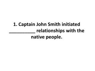 1. Captain John Smith initiated __________ relationships with the native people.