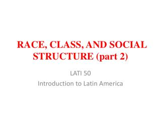 RACE, CLASS, AND SOCIAL STRUCTURE (part 2)