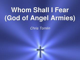 Whom Shall I Fear (God of Angel Armies ) Chris Tomlin