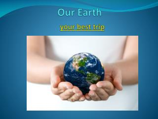 Our Earth your best trip