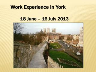 Work  E xperience  in  York 	18 June – 16  July  2013