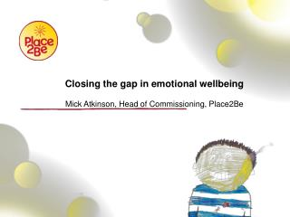Closing the gap in  emotional wellbeing Mick Atkinson, Head of Commissioning, Place2Be