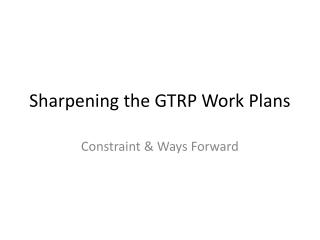 Sharpening  the GTRP Work  Plans