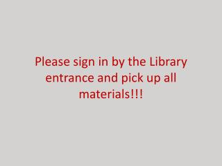 Please sign in by the Library entrance and pick up all materials!!!