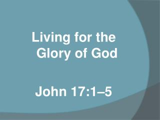 Living for the              Glory of God John 17:1–5
