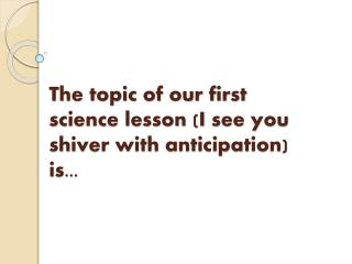 The topic of our first science lesson (I see you shiver with anticipation) is...