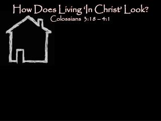 How Does Living 'In Christ' Look?  Colossians  3:18 – 4:1