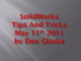 SolidWorks Tips And Tricks  May 11 th  2011 by Don Glaske