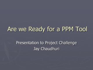 Are we Ready for a  PPM  Tool