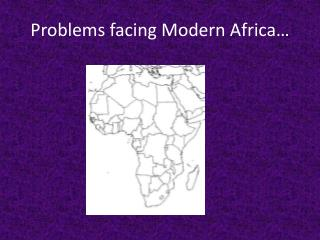 Problems facing  Modern Africa…