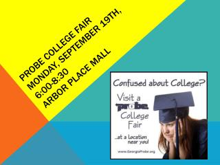 Probe College Fair Monday, September 19th, 6:00-8:30 Arbor Place Mall