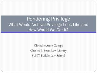 Pondering Privilege What Would Archival Privilege Look Like and How Would We Get It?