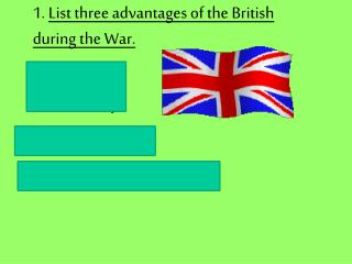 1.  List three advantages of the British during the War.