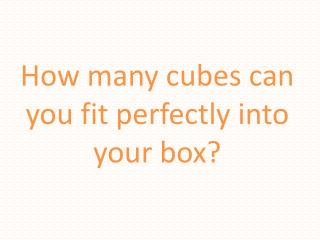 How many cubes can you fit perfectly into your box?