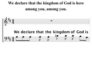 We declare that the kingdom of God is here among you, among you.