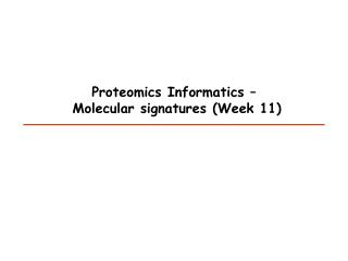 Proteomics Informatics –   Molecular signatures  (Week 11)